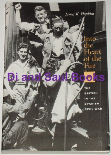 Into the Heart of the Fire - The British in the Spanish Civil War, by James K. Hopkins